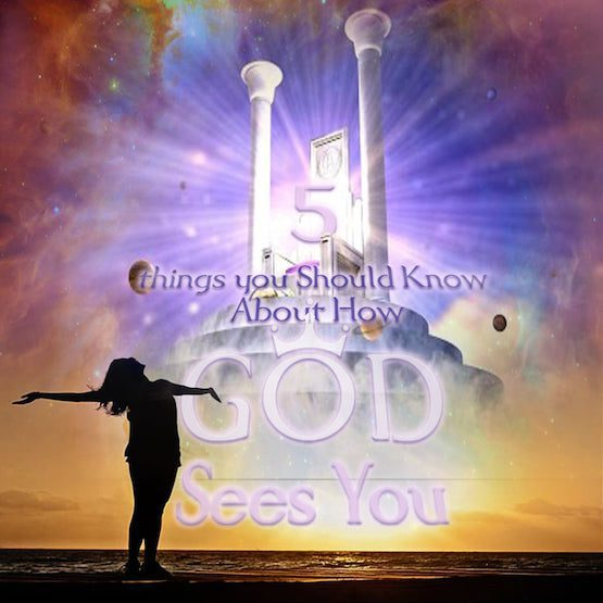How does God see you-5 things Christians need to know